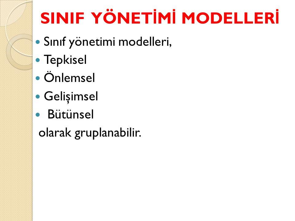 SINIF YÖNET İ M İ MODELLER İ Sınıf yönetimi modelleri, Tepkisel Önlemsel Gelişimsel Bütünsel olarak gruplanabilir.