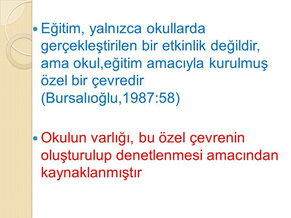 Eğitim, yalnızca okullarda gerçekleştirilen bir etkinlik değildir, ama okul,eğitim amacıyla kurulmuş özel bir çevredir (Bursalıoğlu,1987:58) Okulun va