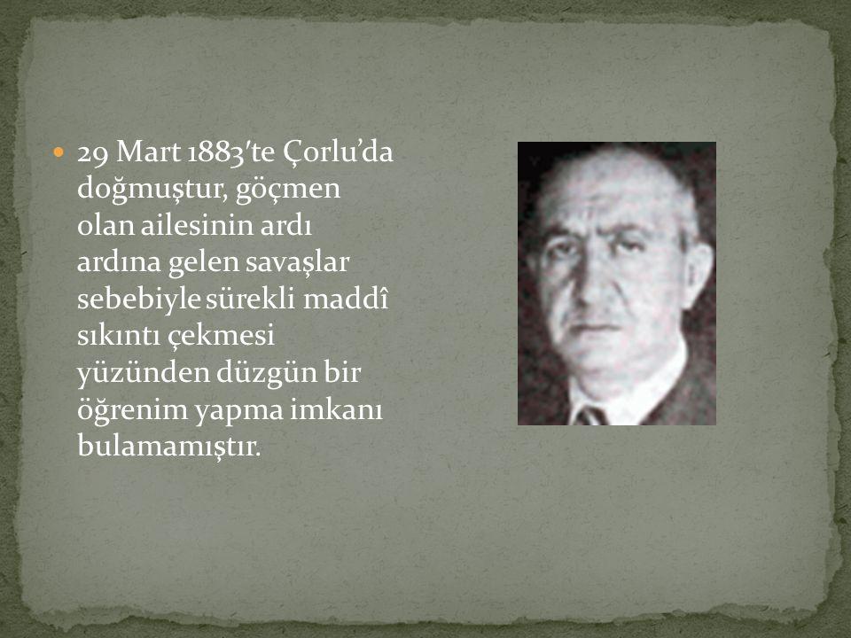 29 Mart 1883 ′ te Çorlu'da doğmuştur, göçmen olan ailesinin ardı ardına gelen savaşlar sebebiyle sürekli maddî sıkıntı çekmesi yüzünden düzgün bir öğrenim yapma imkanı bulamamıştır.