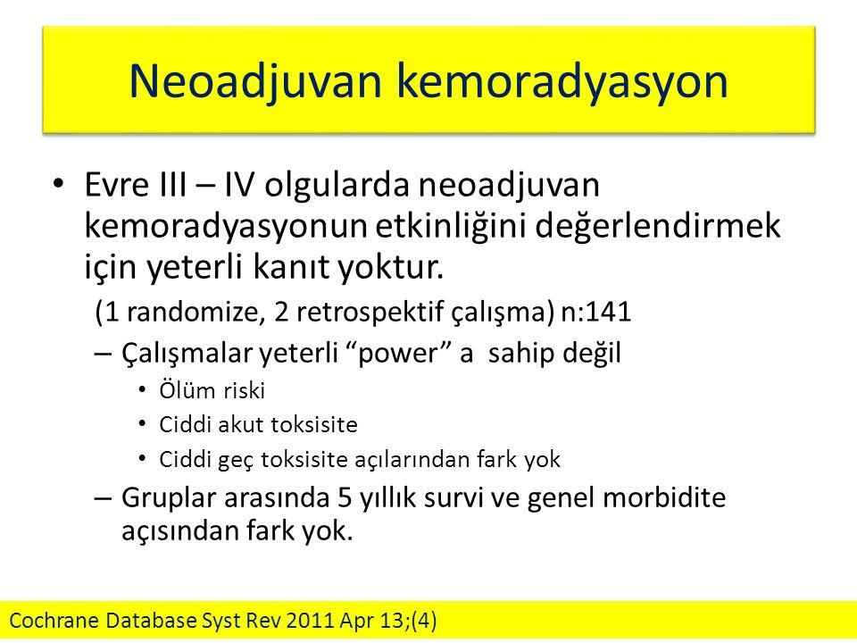 Neoadjuvan kemoradyasyon Evre III – IV olgularda neoadjuvan kemoradyasyonun etkinliğini değerlendirmek için yeterli kanıt yoktur. (1 randomize, 2 retr