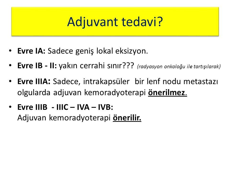 Evre IA: Sadece geniş lokal eksizyon. Evre IB - II: yakın cerrahi sınır??? (radyasyon onkoloğu ile tartışılarak) Evre IIIA : Sadece, intrakapsüler bir