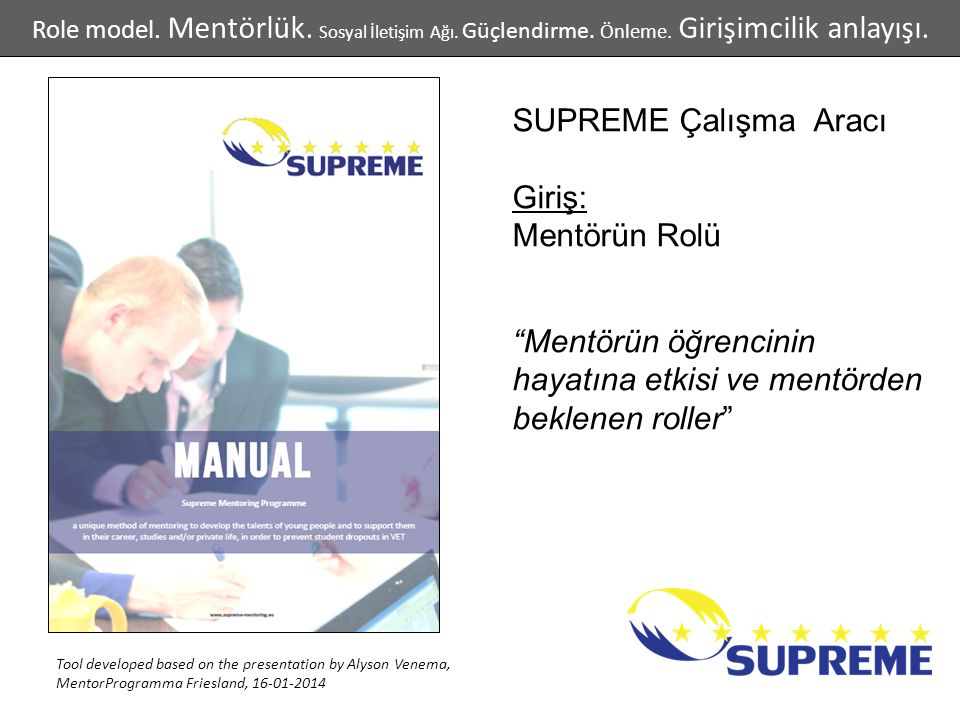 SUPREME Çalışma Aracı Giriş: Mentörün Rolü Mentörün öğrencinin hayatına etkisi ve mentörden beklenen roller Tool developed based on the presentation by Alyson Venema, MentorProgramma Friesland, 16-01-2014 Role model.