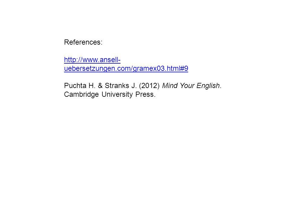 References: http://www.ansell- uebersetzungen.com/gramex03.html#9 Puchta H. & Stranks J. (2012) Mind Your English. Cambridge University Press.