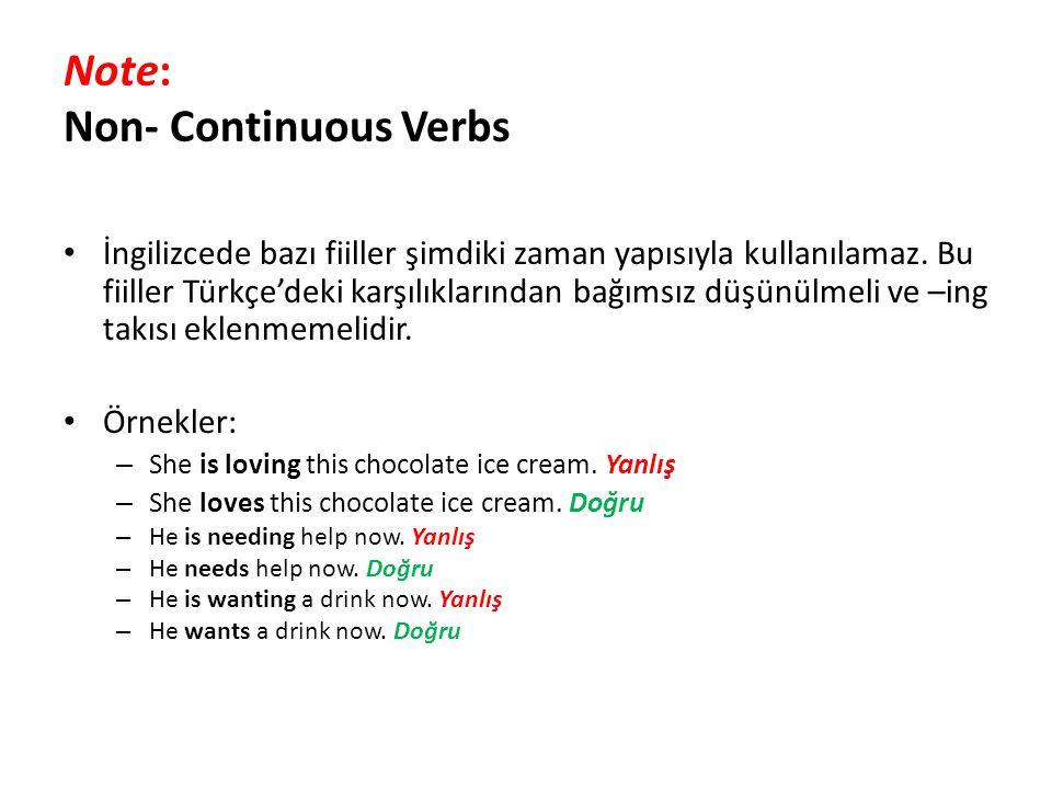Note: Non- Continuous Verbs İngilizcede bazı fiiller şimdiki zaman yapısıyla kullanılamaz. Bu fiiller Türkçe'deki karşılıklarından bağımsız düşünülmel