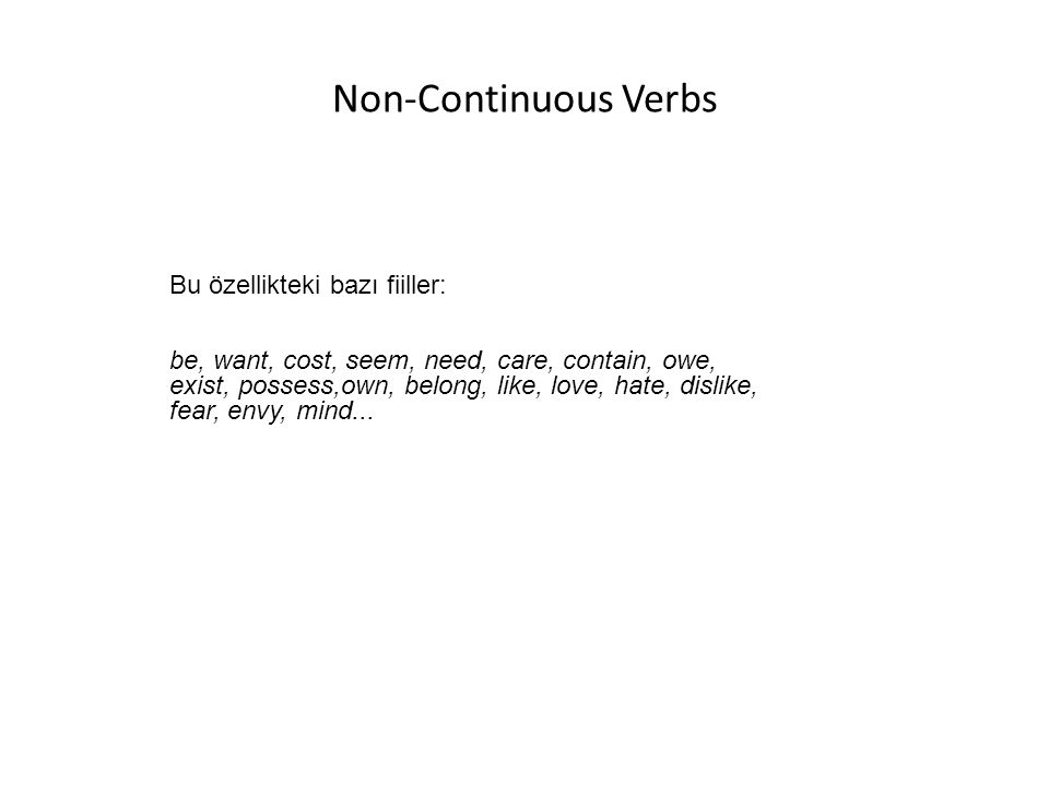 Non-Continuous Verbs Bu özellikteki bazı fiiller: be, want, cost, seem, need, care, contain, owe, exist, possess,own, belong, like, love, hate, dislike, fear, envy, mind...