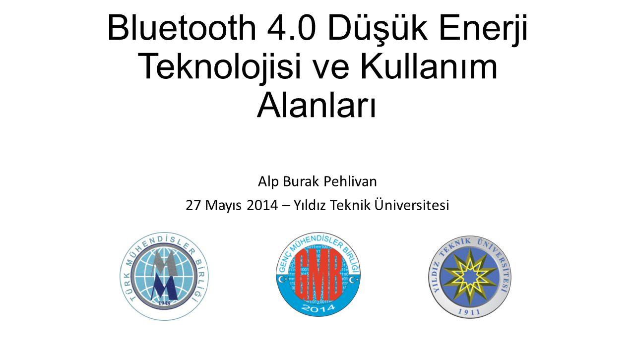 Bluetooth 4.0 Düşük Enerji Teknolojisi ve Kullanım Alanları Alp Burak Pehlivan 27 Mayıs 2014 – Yıldız Teknik Üniversitesi