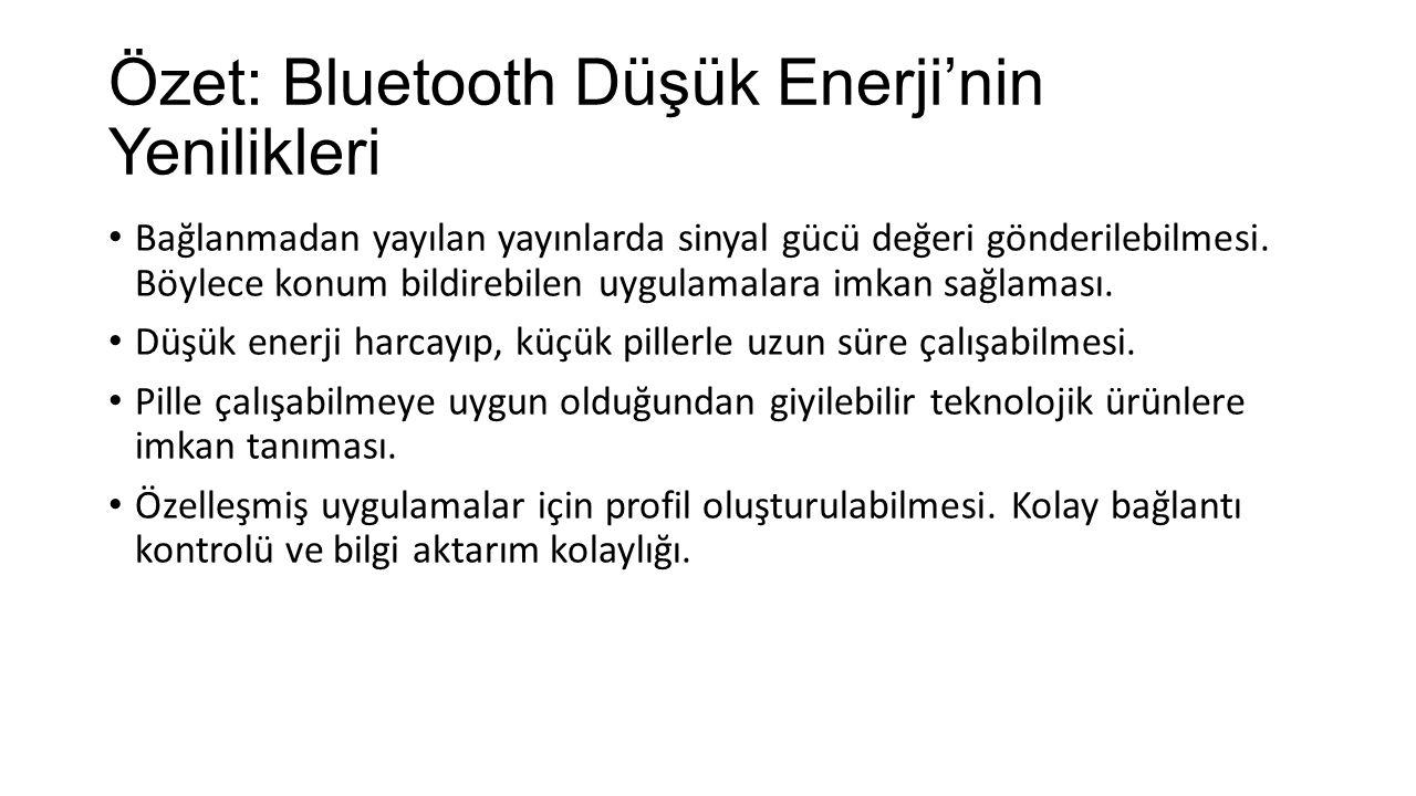 Özet: Bluetooth Düşük Enerji'nin Yenilikleri Bağlanmadan yayılan yayınlarda sinyal gücü değeri gönderilebilmesi. Böylece konum bildirebilen uygulamala