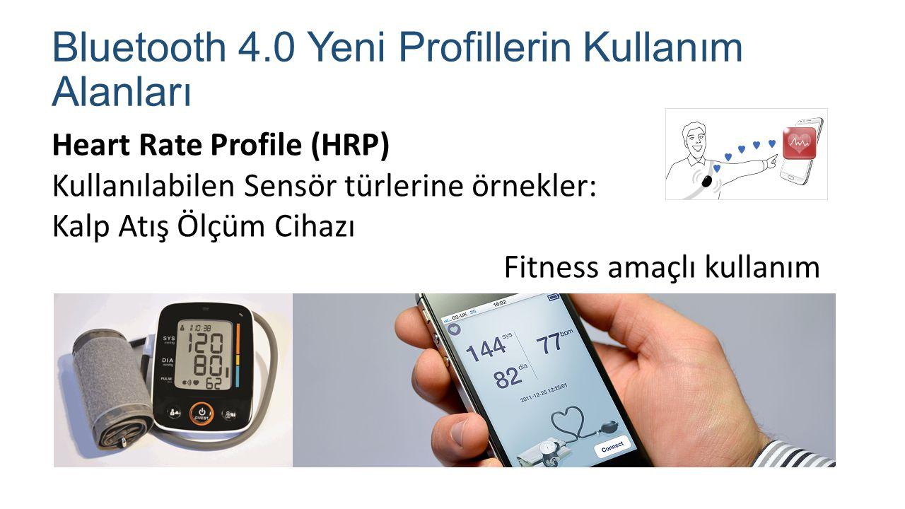 Bluetooth 4.0 Yeni Profillerin Kullanım Alanları Heart Rate Profile (HRP) Kullanılabilen Sensör türlerine örnekler: Kalp Atış Ölçüm Cihazı Fitness ama