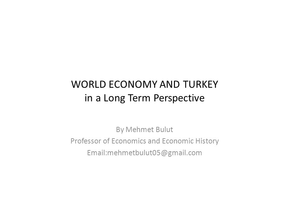 WORLD ECONOMY AND TURKEY in a Long Term Perspective By Mehmet Bulut Professor of Economics and Economic History Email:mehmetbulut05@gmail.com