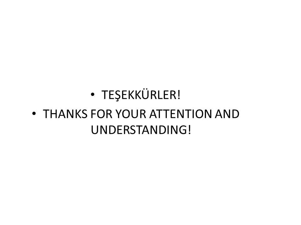 TEŞEKKÜRLER! THANKS FOR YOUR ATTENTION AND UNDERSTANDING!
