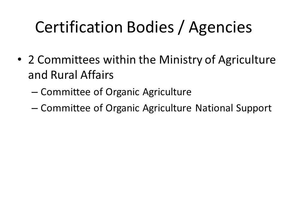 Certification Bodies / Agencies 2 Committees within the Ministry of Agriculture and Rural Affairs – Committee of Organic Agriculture – Committee of Or