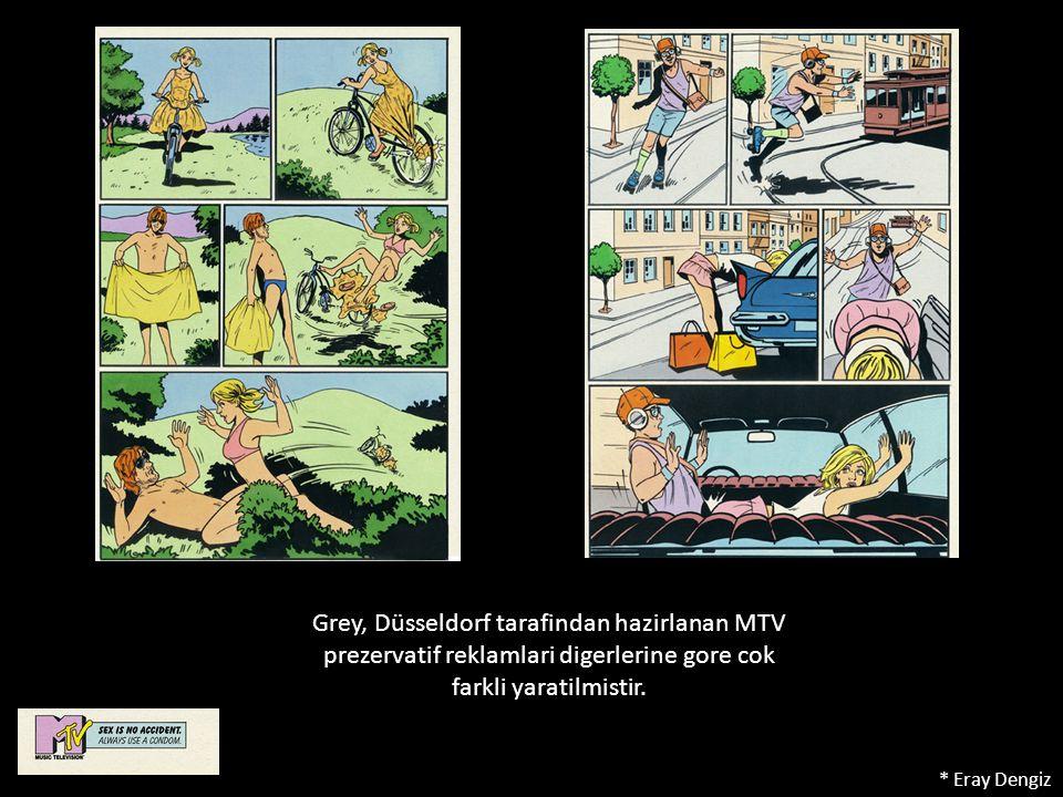 Grey, Düsseldorf tarafindan hazirlanan MTV prezervatif reklamlari digerlerine gore cok farkli yaratilmistir. * Eray Dengiz