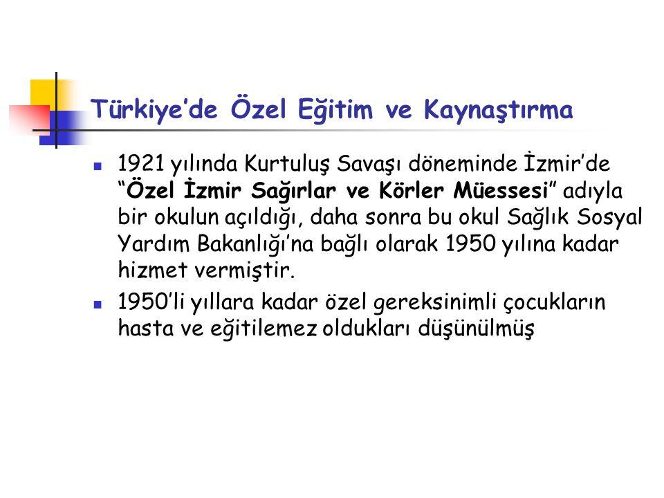 Türkiye'de Özel Eğitim ve Kaynaştırma 1921 yılında Kurtuluş Savaşı döneminde İzmir'de Özel İzmir Sağırlar ve Körler Müessesi adıyla bir okulun açıldığı, daha sonra bu okul Sağlık Sosyal Yardım Bakanlığı'na bağlı olarak 1950 yılına kadar hizmet vermiştir.