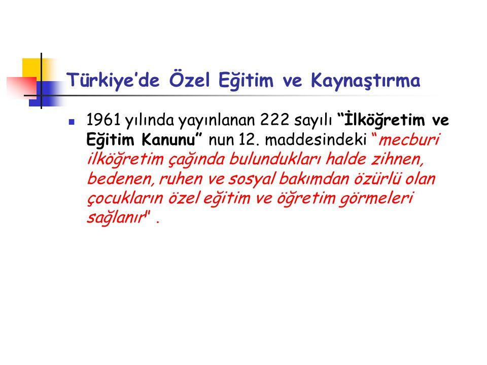 """Türkiye'de Özel Eğitim ve Kaynaştırma 1961 yılında yayınlanan 222 sayılı """"İlköğretim ve Eğitim Kanunu"""" nun 12. maddesindeki """"mecburi ilköğretim çağınd"""