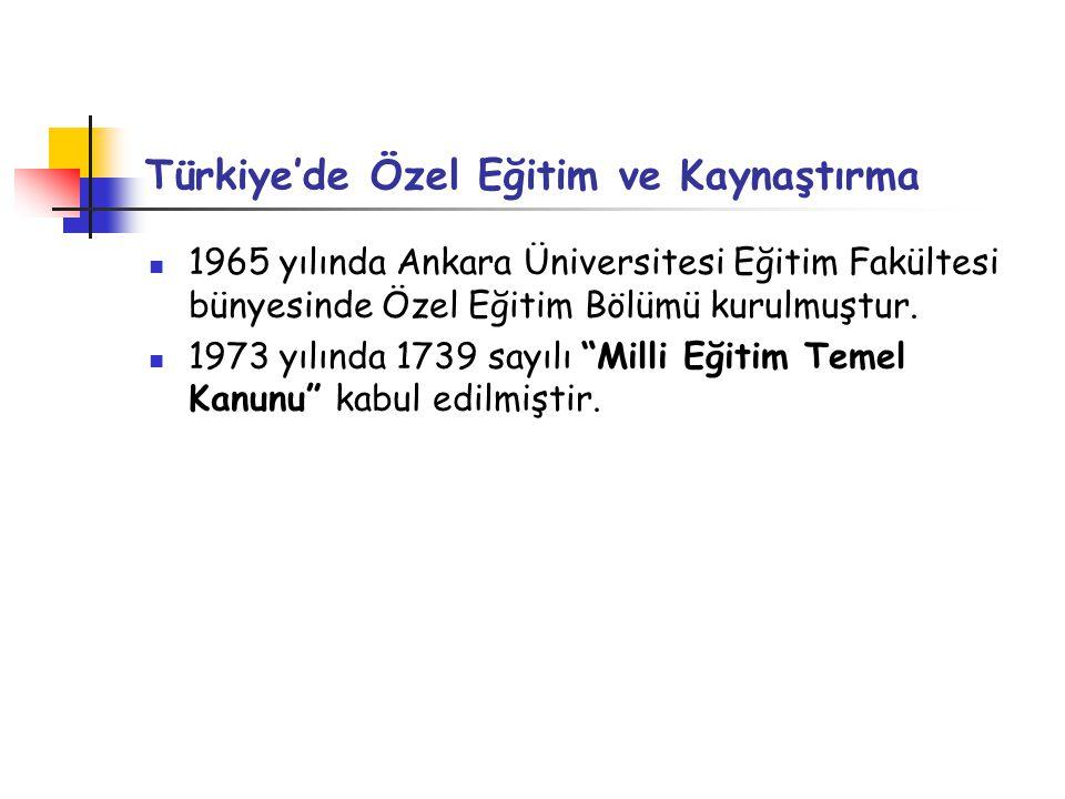 Türkiye'de Özel Eğitim ve Kaynaştırma 1965 yılında Ankara Üniversitesi Eğitim Fakültesi bünyesinde Özel Eğitim Bölümü kurulmuştur. 1973 yılında 1739 s