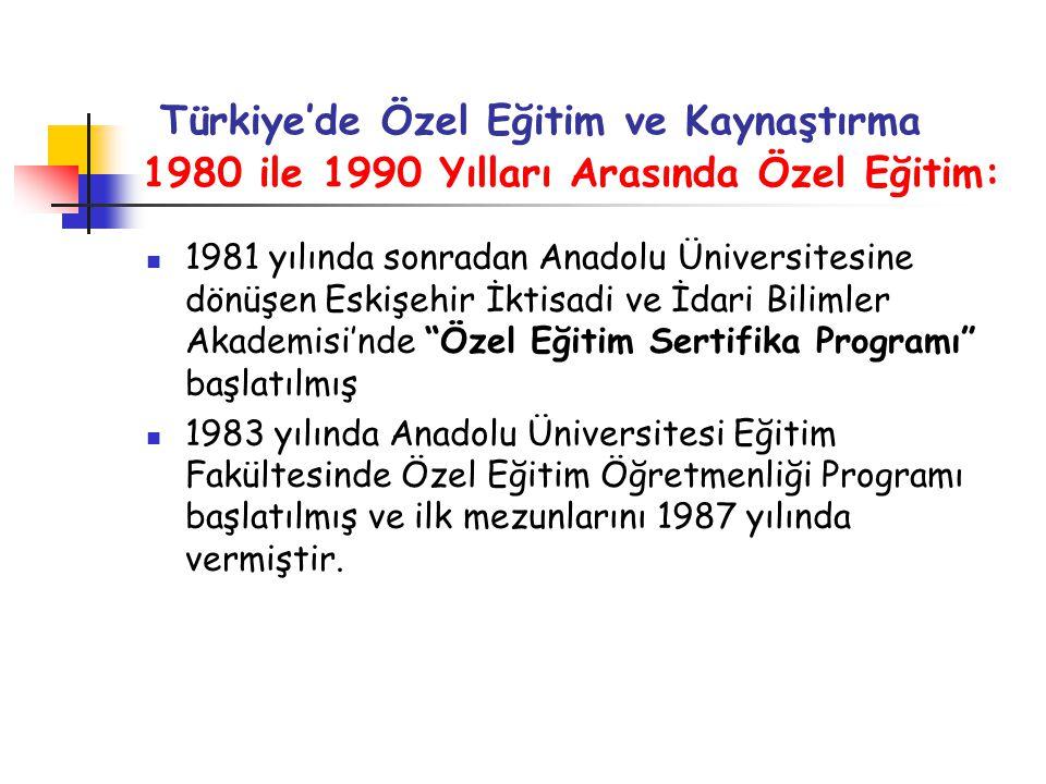 Türkiye'de Özel Eğitim ve Kaynaştırma 1980 ile 1990 Yılları Arasında Özel Eğitim: 1981 yılında sonradan Anadolu Üniversitesine dönüşen Eskişehir İktisadi ve İdari Bilimler Akademisi'nde Özel Eğitim Sertifika Programı başlatılmış 1983 yılında Anadolu Üniversitesi Eğitim Fakültesinde Özel Eğitim Öğretmenliği Programı başlatılmış ve ilk mezunlarını 1987 yılında vermiştir.