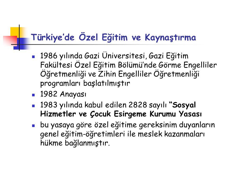 Türkiye'de Özel Eğitim ve Kaynaştırma 1986 yılında Gazi Üniversitesi, Gazi Eğitim Fakültesi Özel Eğitim Bölümü'nde Görme Engelliler Öğretmenliği ve Zihin Engelliler Öğretmenliği programları başlatılmıştır 1982 Anayası 1983 yılında kabul edilen 2828 sayılı Sosyal Hizmetler ve Çocuk Esirgeme Kurumu Yasası bu yasaya göre özel eğitime gereksinim duyanların genel eğitim-öğretimleri ile meslek kazanmaları hükme bağlanmıştır.