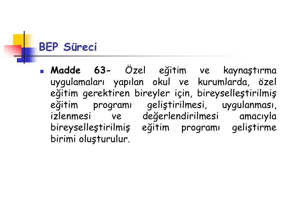 BEP Süreci Madde 63- Özel eğitim ve kaynaştırma uygulamaları yapılan okul ve kurumlarda, özel eğitim gerektiren bireyler için, bireyselleştirilmiş eği