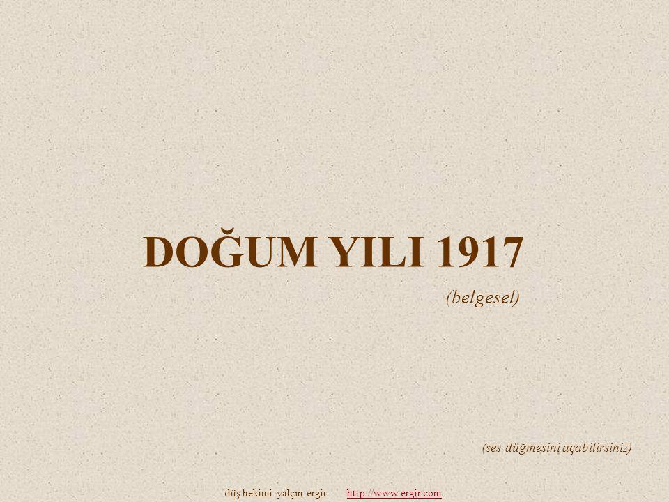 DOĞUM YILI 1917 düş hekimi yalçın ergir http://www.ergir.comhttp://www.ergir.com (ses düğmesini açabilirsiniz) (belgesel)