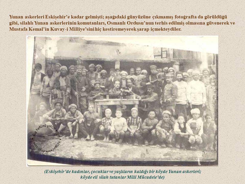 Yunan askerleri Eskişehir'e kadar gelmişti; aşağıdaki günyüzüne çıkmamış fotoğrafta da görüldüğü gibi, silahlı Yunan askerlerinin komutanları, Osmanlı Ordusu'nun terhis edilmiş olmasına güvenerek ve Mustafa Kemal'in Kuvay-i Milliye'sini hiç kestiremeyerek şarap içmekteydiler.