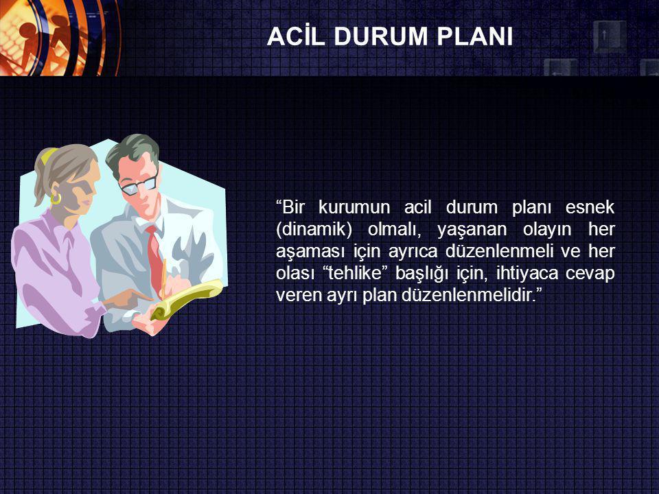 ACİL DURUM PLANI Bir kurumun acil durum planı esnek (dinamik) olmalı, yaşanan olayın her aşaması için ayrıca düzenlenmeli ve her olası tehlike başlığı için, ihtiyaca cevap veren ayrı plan düzenlenmelidir.
