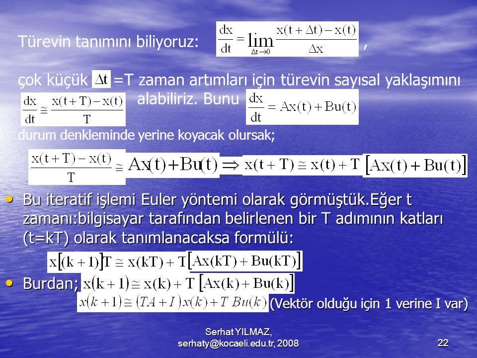 Serhat YILMAZ, serhaty@kocaeli.edu.tr, 200822 Bu iteratif işlemi Euler yöntemi olarak görmüştük.Eğer t zamanı:bilgisayar tarafından belirlenen bir T adımının katları (t=kT) olarak tanımlanacaksa formülü: Bu iteratif işlemi Euler yöntemi olarak görmüştük.Eğer t zamanı:bilgisayar tarafından belirlenen bir T adımının katları (t=kT) olarak tanımlanacaksa formülü: Burdan; Burdan; (Vektör olduğu için 1 verine I var) (Vektör olduğu için 1 verine I var) Türevin tanımını biliyoruz:, çok küçük =T zaman artımları için türevin sayısal yaklaşımını alabiliriz.
