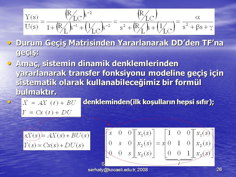 Serhat YILMAZ, serhaty@kocaeli.edu.tr, 200826 Durum Geçiş Matrisinden Yararlanarak DD'den TF'na geçiş: Durum Geçiş Matrisinden Yararlanarak DD'den TF'na geçiş: Amaç, sistemin dinamik denklemlerinden yararlanarak transfer fonksiyonu modeline geçiş için sistematik olarak kullanabileceğimiz bir formül bulmaktır.