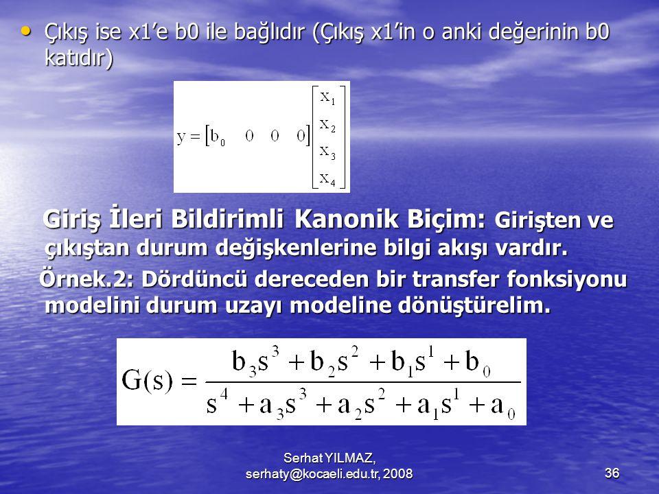 Serhat YILMAZ, serhaty@kocaeli.edu.tr, 200836 Çıkış ise x1'e b0 ile bağlıdır (Çıkış x1'in o anki değerinin b0 katıdır) Çıkış ise x1'e b0 ile bağlıdır (Çıkış x1'in o anki değerinin b0 katıdır) Giriş İleri Bildirimli Kanonik Biçim: Girişten ve çıkıştan durum değişkenlerine bilgi akışı vardır.