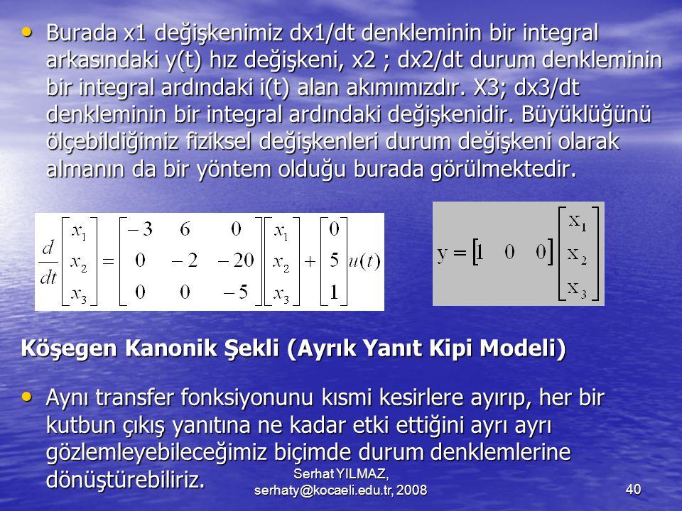 Serhat YILMAZ, serhaty@kocaeli.edu.tr, 200840 Köşegen Kanonik Şekli (Ayrık Yanıt Kipi Modeli) Burada x1 değişkenimiz dx1/dt denkleminin bir integral arkasındaki y(t) hız değişkeni, x2 ; dx2/dt durum denkleminin bir integral ardındaki i(t) alan akımımızdır.