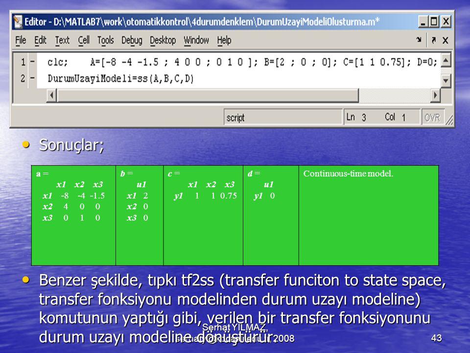 Serhat YILMAZ, serhaty@kocaeli.edu.tr, 200843 Sonuçlar; Sonuçlar; Benzer şekilde, tıpkı tf2ss (transfer funciton to state space, transfer fonksiyonu modelinden durum uzayı modeline) komutunun yaptığı gibi, verilen bir transfer fonksiyonunu durum uzayı modeline dönüştürür.