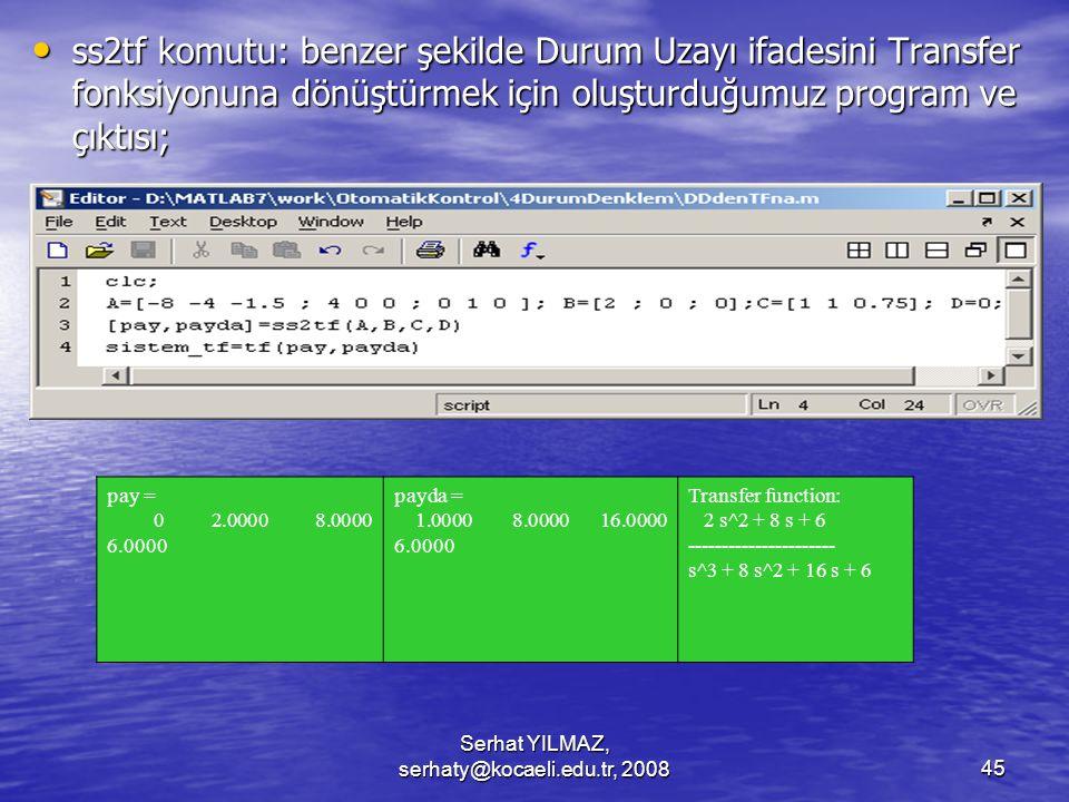 Serhat YILMAZ, serhaty@kocaeli.edu.tr, 200845 ss2tf komutu: benzer şekilde Durum Uzayı ifadesini Transfer fonksiyonuna dönüştürmek için oluşturduğumuz program ve çıktısı; ss2tf komutu: benzer şekilde Durum Uzayı ifadesini Transfer fonksiyonuna dönüştürmek için oluşturduğumuz program ve çıktısı; pay = 0 2.0000 8.0000 6.0000 payda = 1.0000 8.0000 16.0000 6.0000 Transfer function: 2 s^2 + 8 s + 6 ---------------------- s^3 + 8 s^2 + 16 s + 6