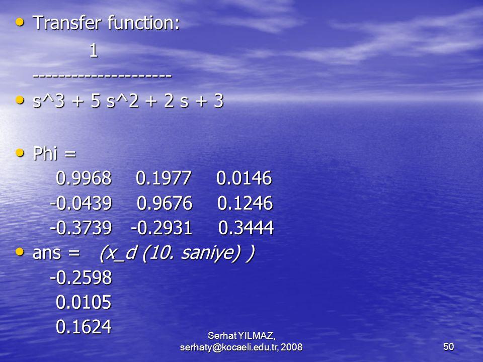 Serhat YILMAZ, serhaty@kocaeli.edu.tr, 200850 Transfer function: Transfer function: 1 --------------------- --------------------- s^3 + 5 s^2 + 2 s + 3 s^3 + 5 s^2 + 2 s + 3 Phi = Phi = 0.9968 0.1977 0.0146 0.9968 0.1977 0.0146 -0.0439 0.9676 0.1246 -0.0439 0.9676 0.1246 -0.3739 -0.2931 0.3444 -0.3739 -0.2931 0.3444 ans = (x_d (10.