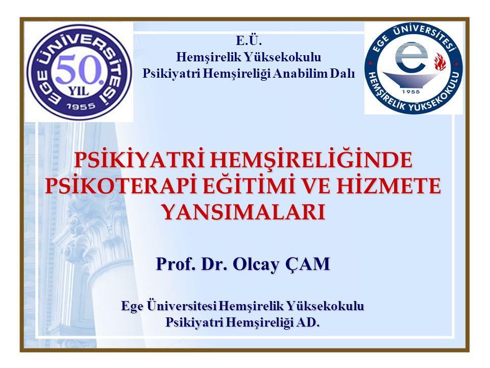 PSİKİYATRİ HEMŞİRELİĞİNDE PSİKOTERAPİ EĞİTİMİ VE HİZMETE YANSIMALARI Prof. Dr. Olcay ÇAM Ege Üniversitesi Hemşirelik Yüksekokulu Psikiyatri Hemşireliğ