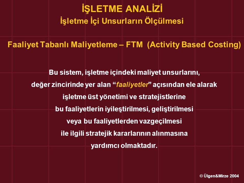 İŞLETME ANALİZİ İşletme İçi Unsurların Ölçülmesi Faaliyet Tabanlı Maliyetleme – FTM (Activity Based Costing) Bu sistem, işletme içindeki maliyet unsur