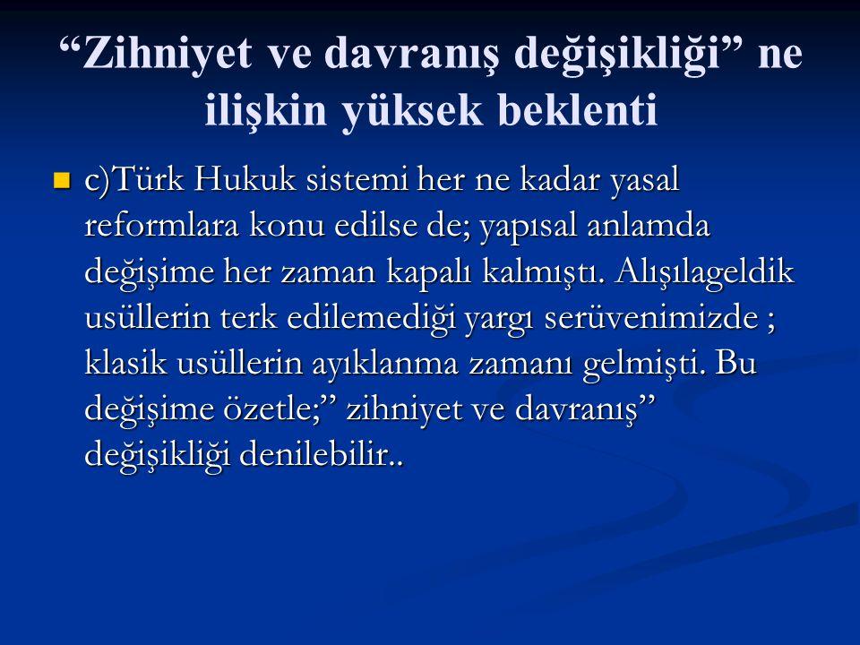 Zihniyet ve davranış değişikliği ne ilişkin yüksek beklenti c)Türk Hukuk sistemi her ne kadar yasal reformlara konu edilse de; yapısal anlamda değişime her zaman kapalı kalmıştı.