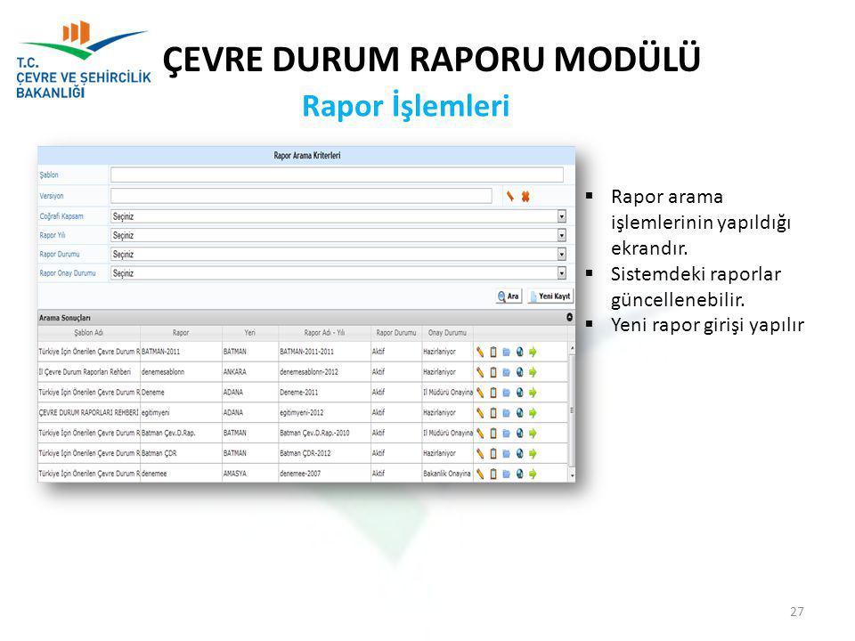 Rapor İşlemleri ÇEVRE DURUM RAPORU MODÜLÜ  Rapor arama işlemlerinin yapıldığı ekrandır.  Sistemdeki raporlar güncellenebilir.  Yeni rapor girişi ya