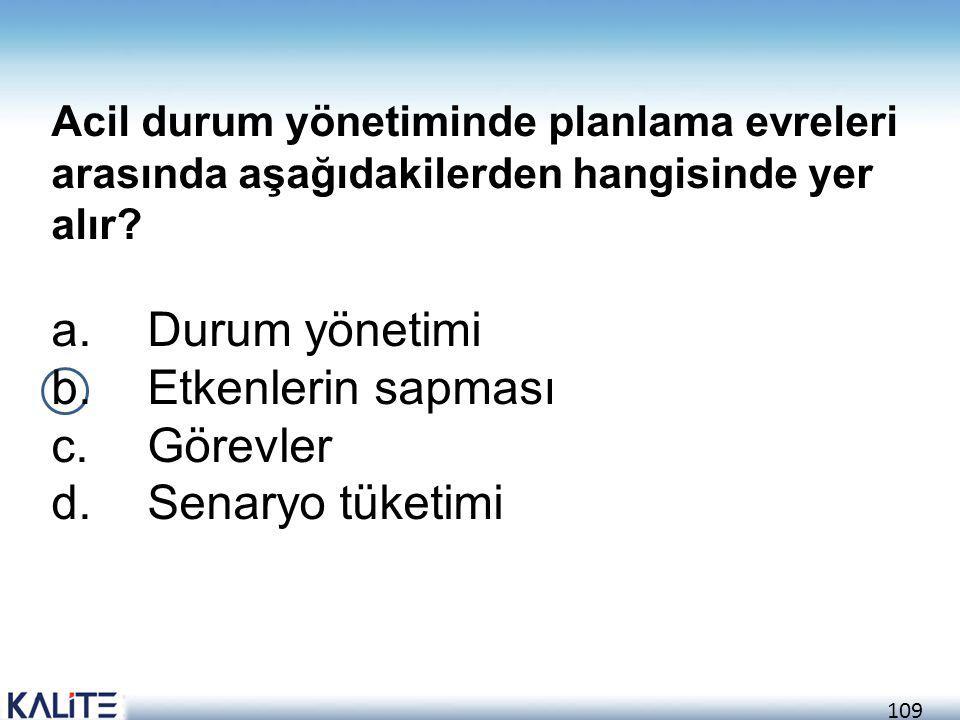 109 Acil durum yönetiminde planlama evreleri arasında aşağıdakilerden hangisinde yer alır? a.Durum yönetimi b.Etkenlerin sapması c.Görevler d.Senaryo