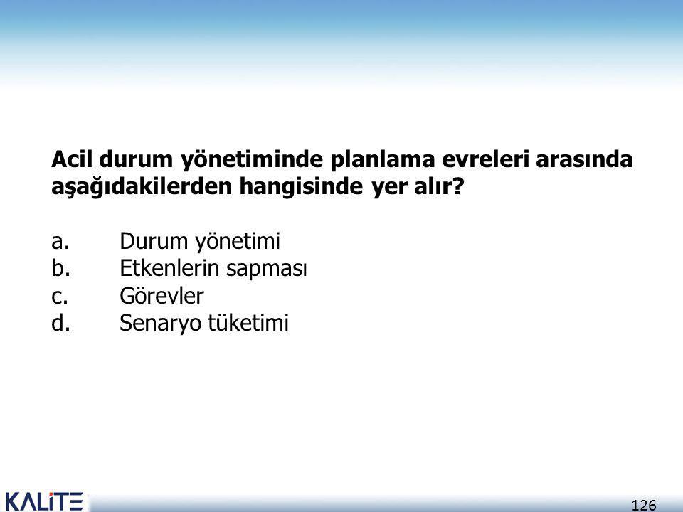 126 Acil durum yönetiminde planlama evreleri arasında aşağıdakilerden hangisinde yer alır? a.Durum yönetimi b.Etkenlerin sapması c.Görevler d.Senaryo