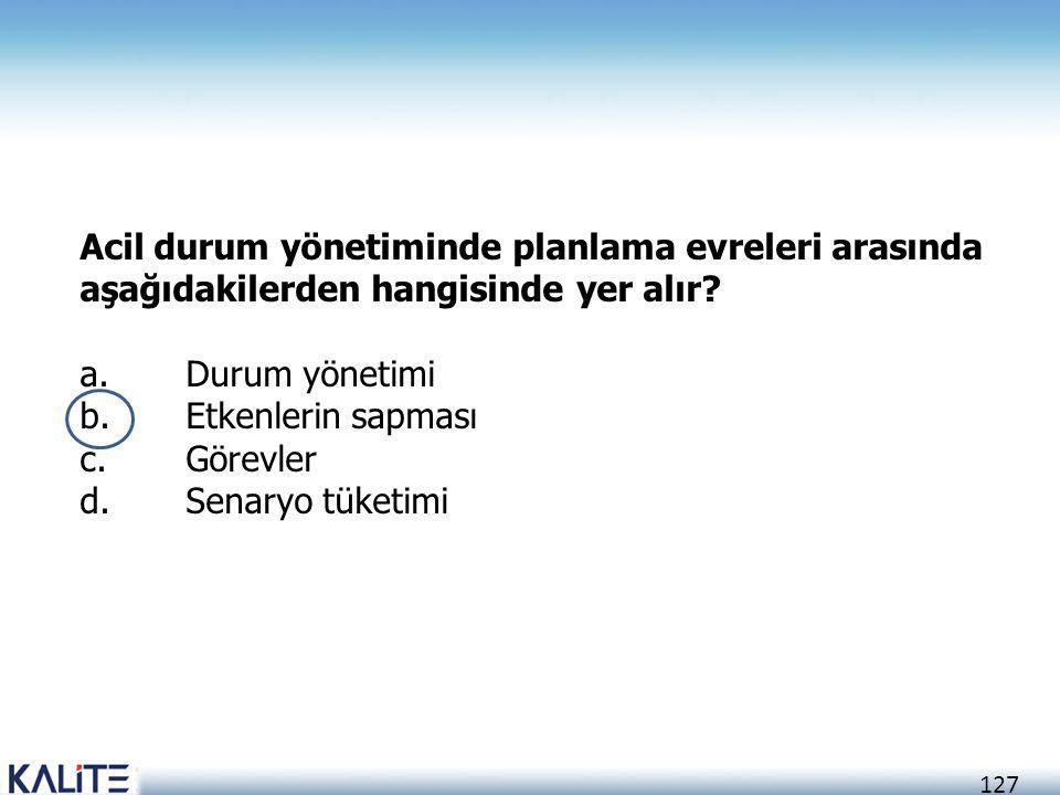 127 Acil durum yönetiminde planlama evreleri arasında aşağıdakilerden hangisinde yer alır? a.Durum yönetimi b.Etkenlerin sapması c.Görevler d.Senaryo