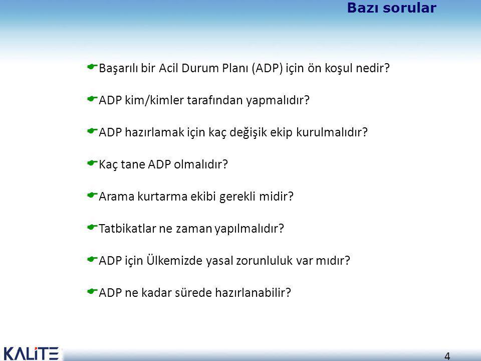 4 Bazı sorular  Başarılı bir Acil Durum Planı (ADP) için ön koşul nedir?  ADP kim/kimler tarafından yapmalıdır?  ADP hazırlamak için kaç değişik ek
