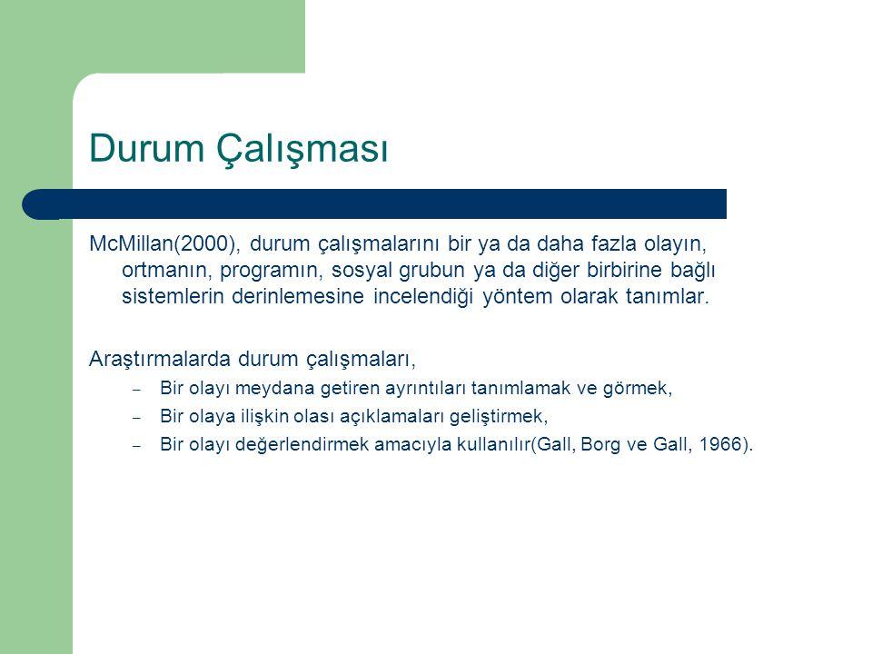 Durum Çalışması McMillan(2000), durum çalışmalarını bir ya da daha fazla olayın, ortmanın, programın, sosyal grubun ya da diğer birbirine bağlı sistemlerin derinlemesine incelendiği yöntem olarak tanımlar.
