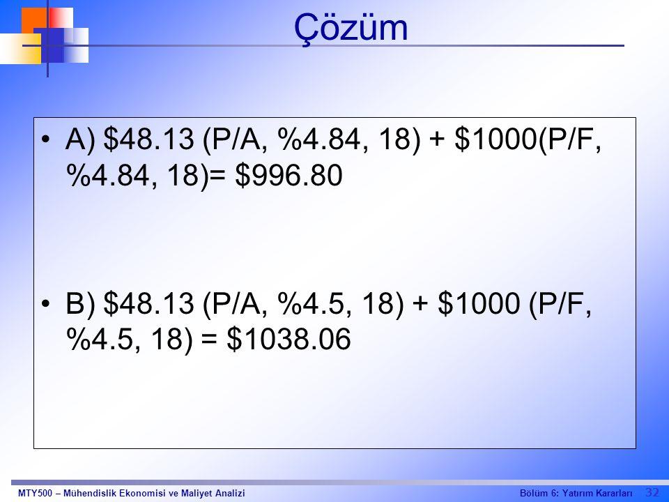 32 Bölüm 6: Yatırım KararlarıMTY500 – Mühendislik Ekonomisi ve Maliyet Analizi Çözüm A) $48.13 (P/A, %4.84, 18) + $1000(P/F, %4.84, 18)= $996.80 B) $4
