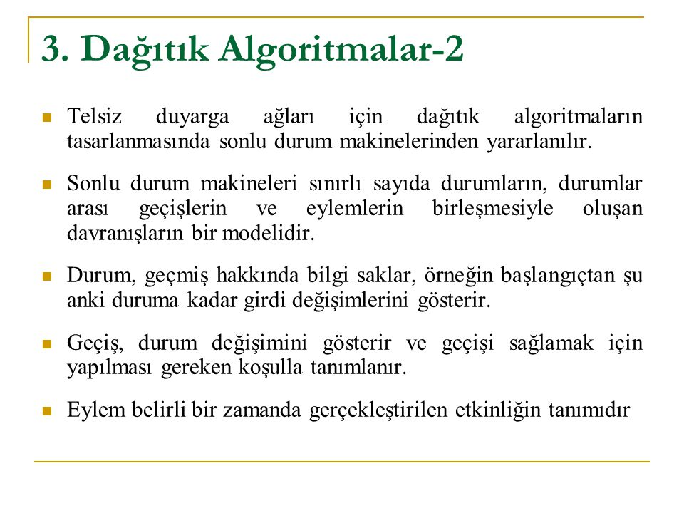 3. Dağıtık Algoritmalar-2 Telsiz duyarga ağları için dağıtık algoritmaların tasarlanmasında sonlu durum makinelerinden yararlanılır. Sonlu durum makin