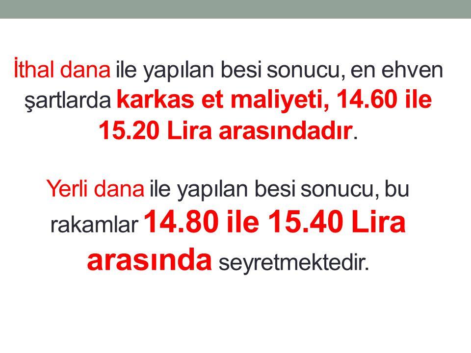İthal dana ile yapılan besi sonucu, en ehven şartlarda karkas et maliyeti, 14.60 ile 15.20 Lira arasındadır. Yerli dana ile yapılan besi sonucu, bu ra