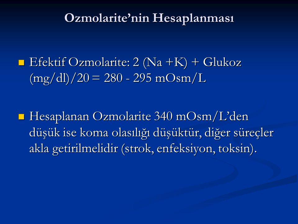 Ozmolarite'nin Hesaplanması Efektif Ozmolarite: 2 (Na +K) + Glukoz (mg/dl)/20 = 280 - 295 mOsm/L Efektif Ozmolarite: 2 (Na +K) + Glukoz (mg/dl)/20 = 280 - 295 mOsm/L Hesaplanan Ozmolarite 340 mOsm/L'den düşük ise koma olasılığı düşüktür, diğer süreçler akla getirilmelidir (strok, enfeksiyon, toksin).