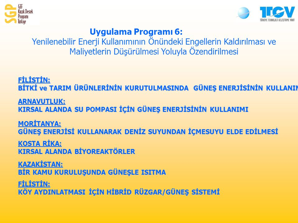 Uygulama Programı 6: Yenilenebilir Enerji Kullanımının Önündeki Engellerin Kaldırılması ve Maliyetlerin Düşürülmesi Yoluyla ÖzendirilmesiFİLİSTİN: BİTKİ ve TARIM ÜRÜNLERİNİN KURUTULMASINDA GÜNEŞ ENERJİSİNİN KULLANIMI ARNAVUTLUK: KIRSAL ALANDA SU POMPASI İÇİN GÜNEŞ ENERJİSİNİN KULLANIMI MORİTANYA: GÜNEŞ ENERJİSİ KULLANARAK DENİZ SUYUNDAN İÇMESUYU ELDE EDİLMESİ KOSTA RİKA: KIRSAL ALANDA BİYOREAKTÖRLER KAZAKİSTAN: BİR KAMU KURULUŞUNDA GÜNEŞLE ISITMA FİLİSTİN: KÖY AYDINLATMASI İÇİN HİBRİD RÜZGAR/GÜNEŞ SİSTEMİ