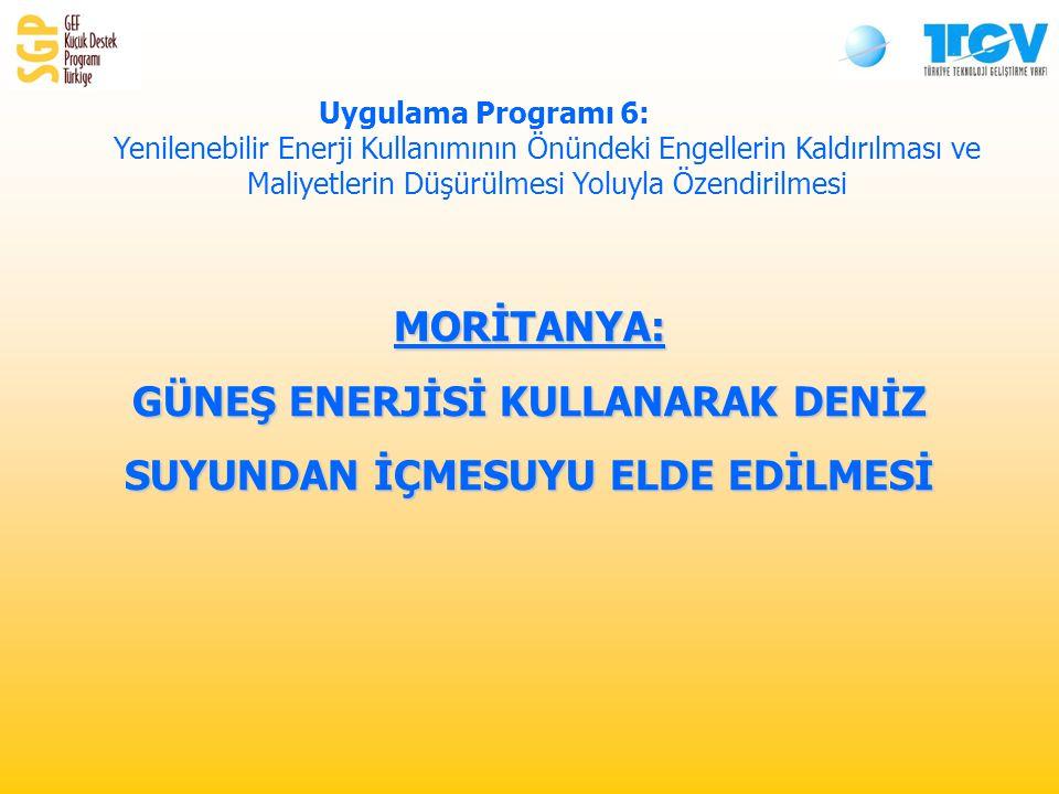 MORİTANYA: GÜNEŞ ENERJİSİ KULLANARAK DENİZ SUYUNDAN İÇMESUYU ELDE EDİLMESİ Uygulama Programı 6: Yenilenebilir Enerji Kullanımının Önündeki Engellerin Kaldırılması ve Maliyetlerin Düşürülmesi Yoluyla Özendirilmesi