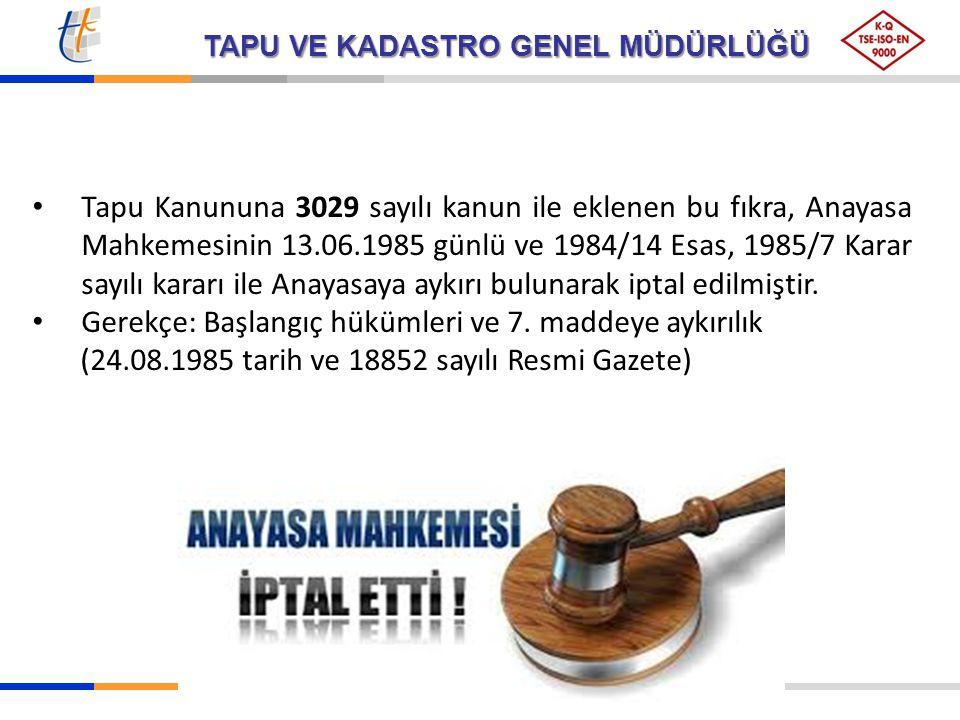 TAPU VE KADASTRO GENEL MÜDÜRLÜĞÜ Tapu Kanununa 3029 sayılı kanun ile eklenen bu fıkra, Anayasa Mahkemesinin 13.06.1985 günlü ve 1984/14 Esas, 1985/7 K