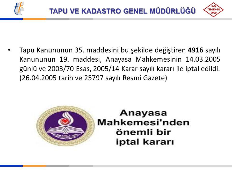 TAPU VE KADASTRO GENEL MÜDÜRLÜĞÜ Tapu Kanununun 35. maddesini bu şekilde değiştiren 4916 sayılı Kanununun 19. maddesi, Anayasa Mahkemesinin 14.03.2005