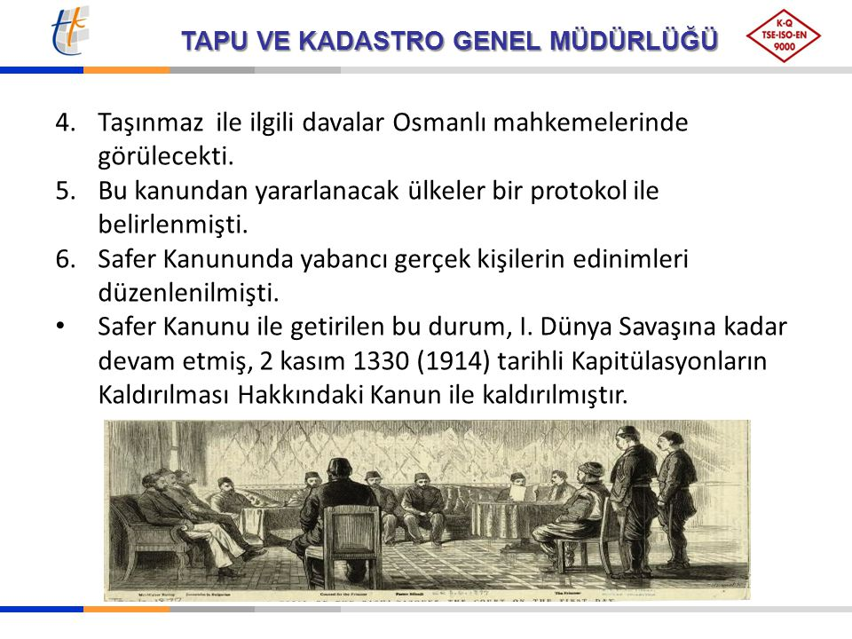 TAPU VE KADASTRO GENEL MÜDÜRLÜĞÜ 4.Taşınmaz ile ilgili davalar Osmanlı mahkemelerinde görülecekti. 5.Bu kanundan yararlanacak ülkeler bir protokol ile